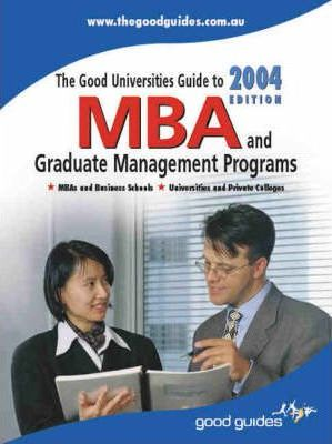 The Good Universities Guide to MBA and Graduate Management Programs 2004
