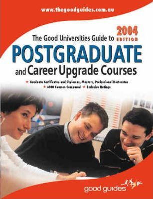 The Good Universities Guide to Postgraduate and Career Upgrade Courses 2004