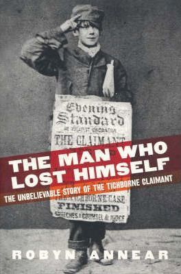 The Man Who Lost Himself: the Unbelievable Story of the Tichborne Claimaant