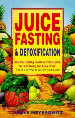 Juice Fasting and Detoxification : Using the Healing Power of Fresh Juice to Feel Young and Look Good