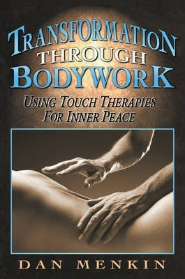 Transformation Through Bodywork : Using Touch Therapies for Inner Peace