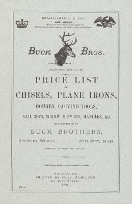 Price List of Chisels, Plane Irons, Gouges, Carving Tools, Nail Sets, Screw Drivers, Handles, Etc., Manufactured by Buck Brothers, Riverlin Works, Millbury, Mass., Formerly of Sheffield, England