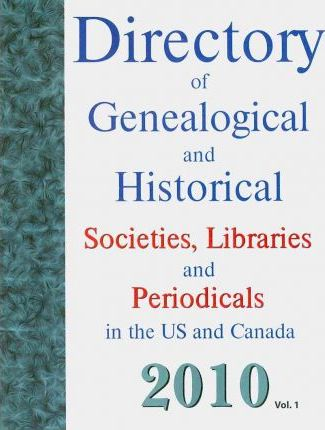 Directory of Genealogical and Historical Societies, Libraries and Periodicals in the US and Canada 2010