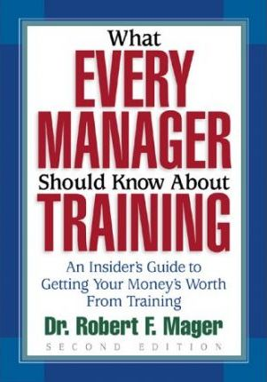 What Every Manager Should Know about Training: An Insider's Guide to Getting Your Money's Worth from Training