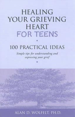 Healing Your Grieving Heart for Teens : 100 Practical Ideas - Simple Tips for Understanding and Expressing Your Grief