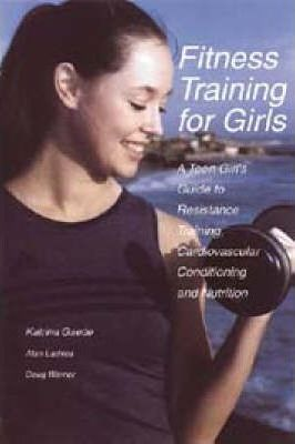 Fitness Training for Girls : A Teen Girl's Guide to Resistance Training, Cardiovascular Conditioning and Nutrition – Alan Lachica