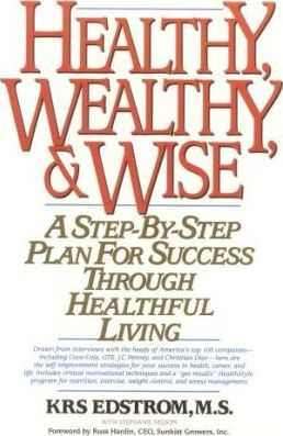 Healthy, Wealth and Wise : A Step by Step Plan for Success Through Healthful Living – KRS Edstrom