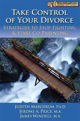 Take Control of Your Divorce : Strategies to Stop Fighting & Start Co-Parenting