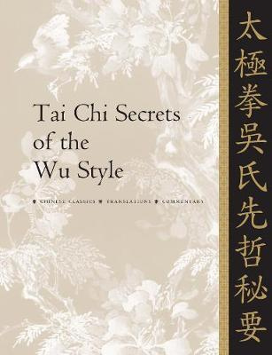 Tai Chi Secrets of the Wu Style : Chinese Classics, Translations, Commentary