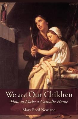 We and Our Children : How to Make a Catholic Home