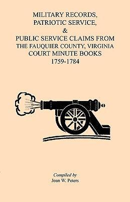 Military Records, Patriotic Service, & Public Service Claims From the Fauquier County, Virginia Court Minute Books 1759-1784
