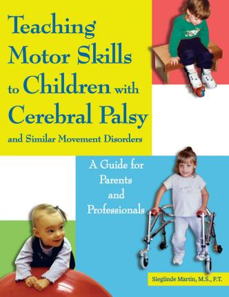 Teaching Motor Skills to Children with Cerebral Palsy & Similar Movement Disorders - Sieglinde Martin