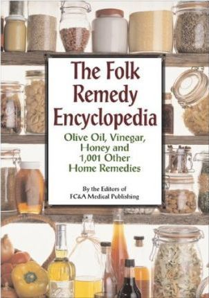 The Folk Remedy Encyclopedia : Olive Oil, Vinegar, Honey and 1,001 Other Home Remedies