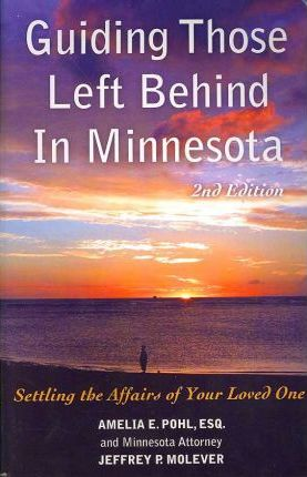 Guiding Those Left Behind in Minnesota : Legal and Prctical Thigs You Need to do to Settle an Estate in Minnesota and How to Arrange Your Own Affairs To Avoid Unnecessary Costs to your Family