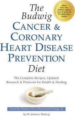 Budwig Cancer & Coronary Heart Disease Prevention Diet : The Complete Recipes, Updated Research & Protocols for Health & Healing