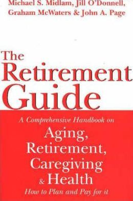 Retirement Guide : A Comprehensive Handbook on Aging, Retirement, Caregiving and Health - How to Plan and Pay For It