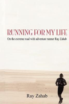 Running for My Life : On the Extreme Road with Adventure Runner Ray Zahab
