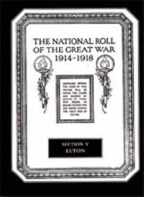 The National Roll of the Great War 1914-1918: Luton Section V