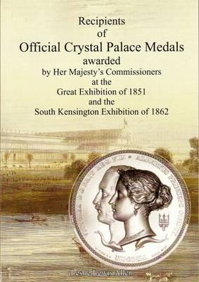 Recipients of Official Crystal Palace Medals Awarded by Her Majesty's Commissioners at the Great Exhibition of 1851 and the South Kensington Exhibition of 1862