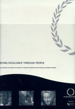Achieving Excellence Through People: Including Investors in People Standard, How to Become an Investor in People, Business Excellence Model and Self Assessment Techniques for Business Excellence