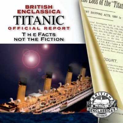British Enclassica Titanic Official Report: the Facts Not the Fiction