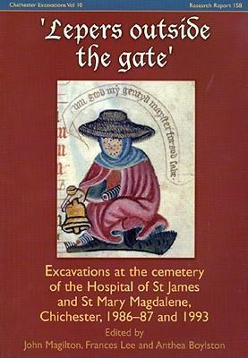 Lepers Outside the Gate: Excavations at the Cemetery of the House of St. James and St. Mary Magdalene, Chichester