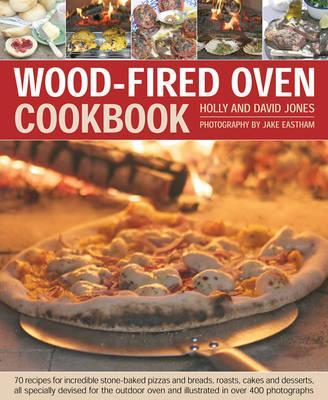 Wood-Fired Oven Cookbook : 70 Recipes for Incredible Stone-Baked Pizzas and Breads, Roasts, Cakes and Desserts, All Specially Devised for the Outdoor Oven and Illustrated in Over 400 Photographs