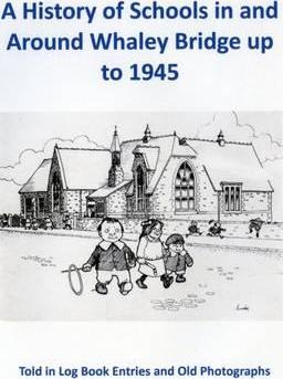 A History of Schools in and Around Whaley Bridge Up to 1945: Told in Log Book Entries and Old Photographs 1945