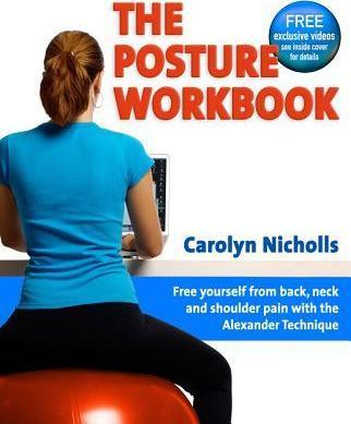 Posture Workbook : Free Yourself From Back, Neck And Shoulder Pain With The Alexander Technique