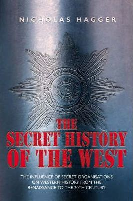 The Secret History of the West  The Influence of Secret Organisations on Western History from hte Renaissance to the 20th Century