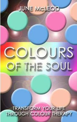 Colours of the Soul : Transform Your Life Through Colour Therapy