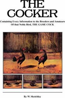 The Cocker - Containing Every Information to the Breeders and Amateurs Of That Noble Bird the Game Cock (History of Cockfighting Series)