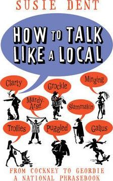 How to Talk Like a Local : From Cockney to Geordie, a national companion