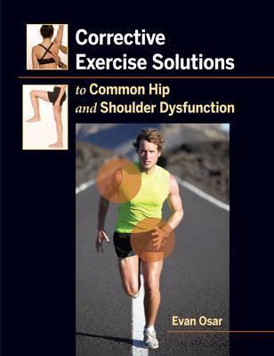 Corrective Exercise Solutions to Common Shoulder and Hip Dysfunction - Evan Osar