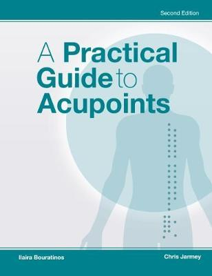 A Practical Guide to Acupoints - Chris Jarmey, Ilaira Bouratinos
