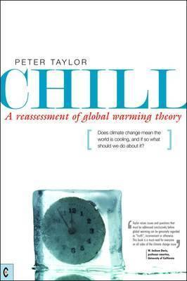 Chill, A Reassessment of Global Warming Theory : Does Climate Change Mean the World is Cooling, and If So What Should We Do About It?