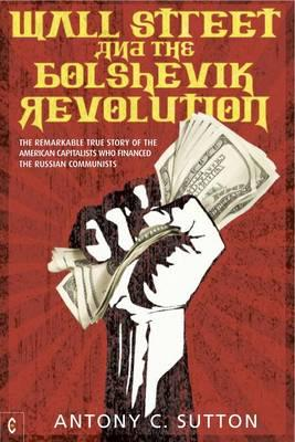 Wall Street and the Bolshevik Revolution : The Remarkable True Story of the American Capitalists Who Financed the Russian Communists