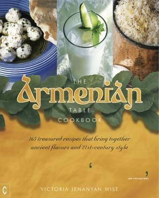 The Armenian Table Cookbook : 165 treasured recipes that bring together ancient flavors and 21st-century style