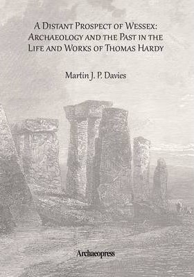 Distant Prospect of Wessex: Archaeology and the Past in the Life and Works of Thomas Hardy