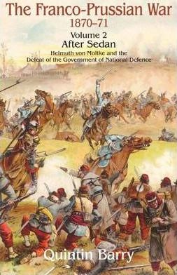 The Franco-Prussian War 1870-71 Volume 2 : After Sedan. Helmuth Von Moltke and the Defeat of the Government of National Defence