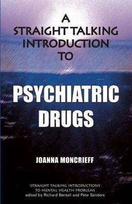 A Straight Talking Introduction to Psychiatric Drugs - Joanna Moncrieff, Richard Bentall, Pete Sanders