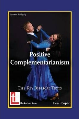 Positive Complementarianism: The Key Biblical Texts