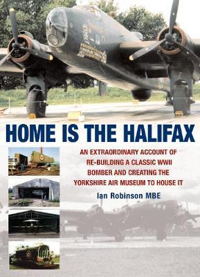 Home is the Halifax : An Extraordinary Account of Re-building a Classic WWII Bomber and Creating the Yorkshire Air Museum to House it