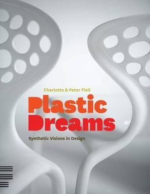 Plastic Dreams  Synthetic Visions in Design