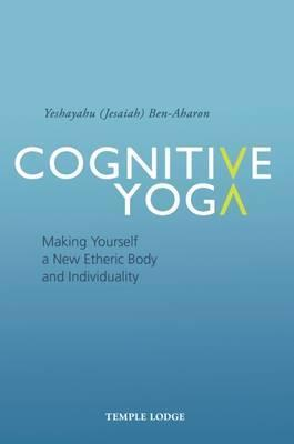 Cognitive Yoga : Making Yourself a New Etheric Body and Individuality
