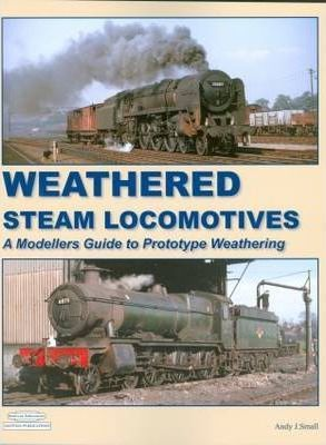 Weathered Steam Locomotives : A Modellers Guide to Prototype Weathering
