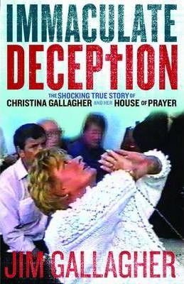 The Immaculate Deception : The Shocking True Story Behind Christine Gallagher's House of Prayer