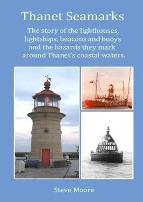 Thanet Seamarks  The Story of the Lighthouses, Lightships, Beacons and Buoys and the Hazards They Mark Around Thanet's Coastal Waters