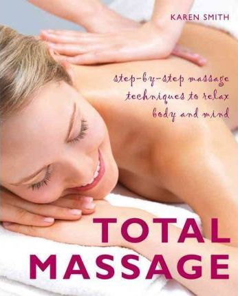 Total Massage : Step-By-Step Massage Techniques to Relax Body and Mind