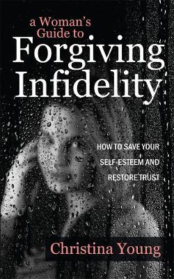 A Womans Guide To Forgiving Infidelity Christina Young